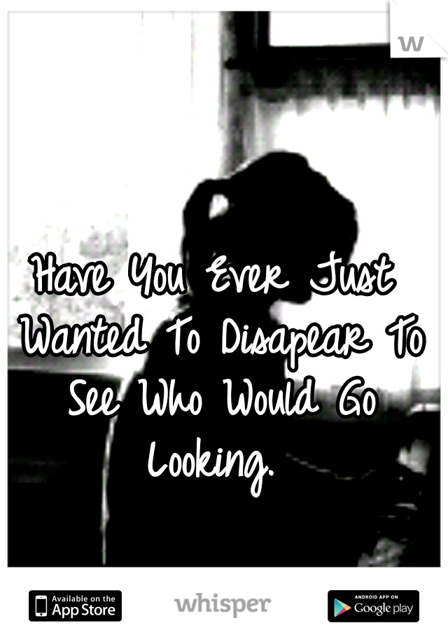 Have You Ever Just Wanted To Disapear To See Who Would Go Looking.