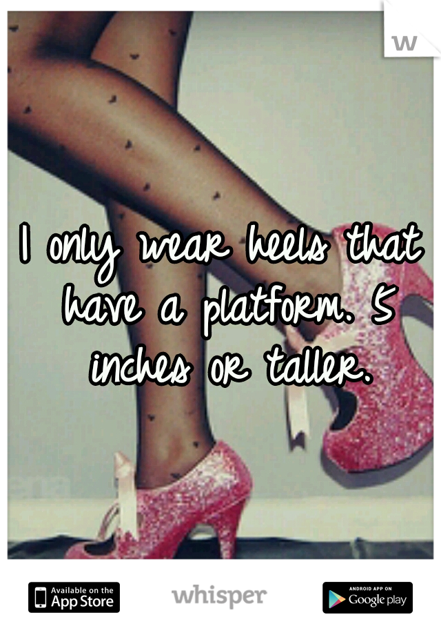 I only wear heels that have a platform. 5 inches or taller.