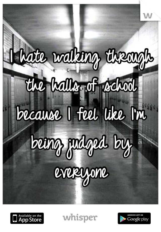 I hate walking through the halls of school because I feel like I'm being judged by everyone