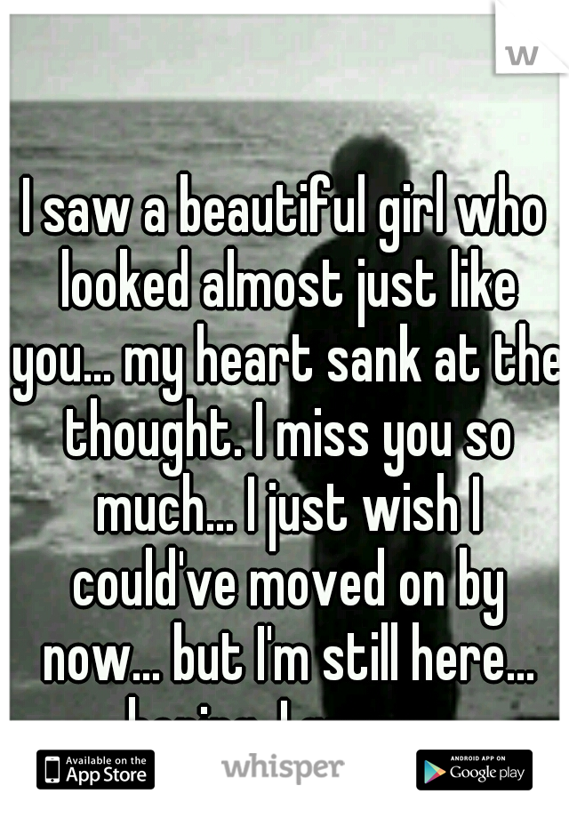 I saw a beautiful girl who looked almost just like you... my heart sank at the thought. I miss you so much... I just wish I could've moved on by now... but I'm still here... hoping, I guess...
