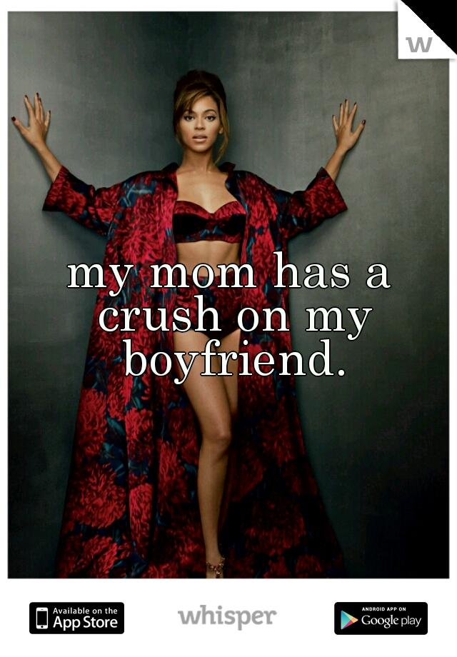 my mom has a crush on my boyfriend.