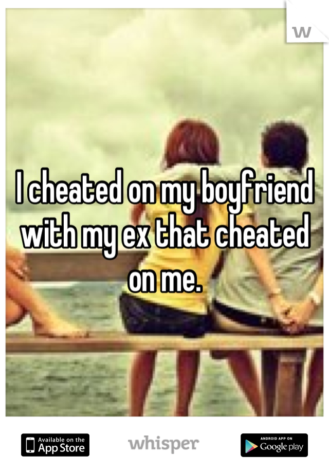 I cheated on my boyfriend with my ex that cheated on me.