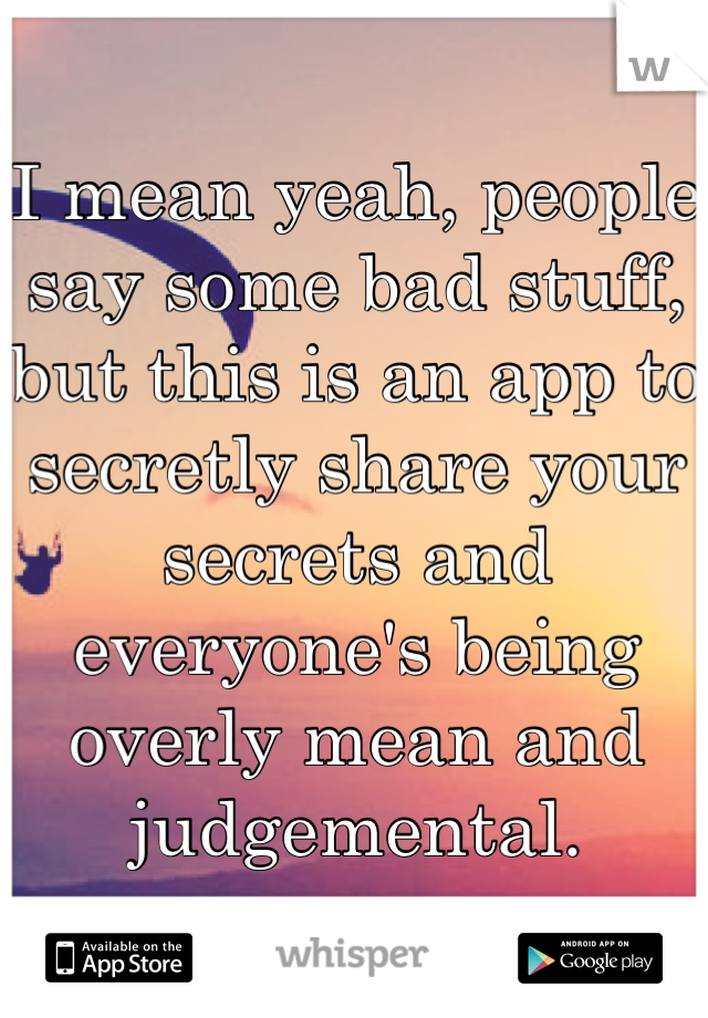 I mean yeah, people say some bad stuff, but this is an app to secretly share your secrets and everyone's being overly mean and judgemental.