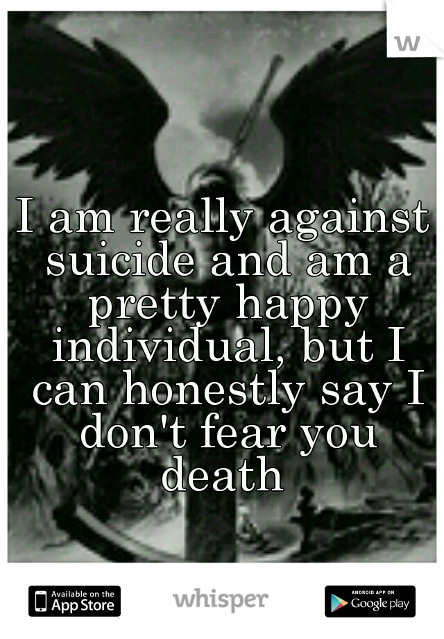 I am really against suicide and am a pretty happy individual, but I can honestly say I don't fear you death
