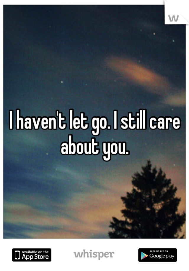 I haven't let go. I still care about you.