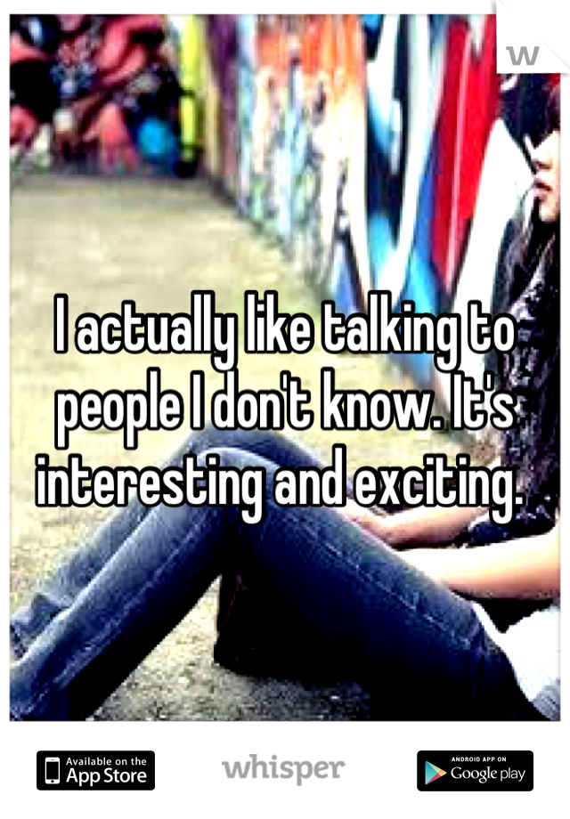 I actually like talking to people I don't know. It's interesting and exciting.