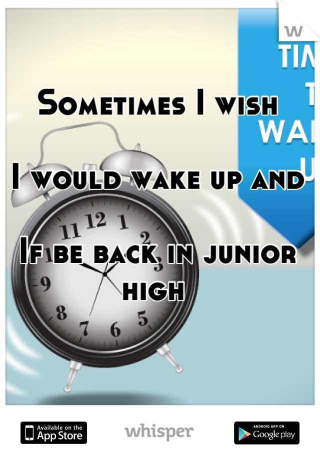 Sometimes I wish   I would wake up and   If be back in junior high