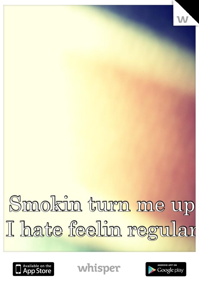 Smokin turn me up I hate feelin regular