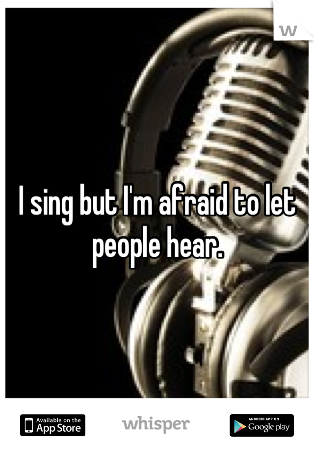 I sing but I'm afraid to let people hear.