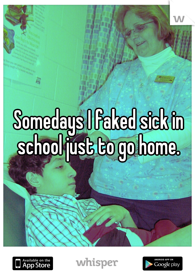 Somedays I faked sick in school just to go home.
