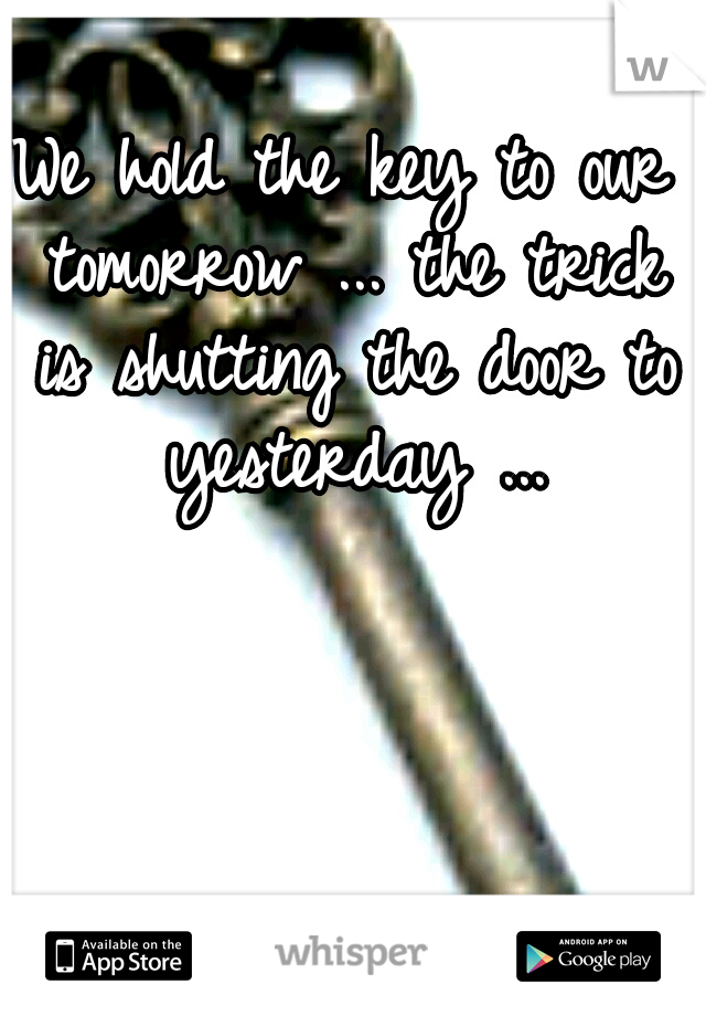 We hold the key to our tomorrow ... the trick is shutting the door to yesterday ...