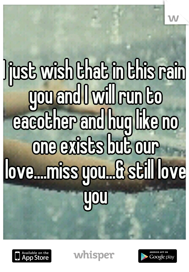 I just wish that in this rain you and I will run to eacother and hug like no one exists but our love....miss you...& still love you