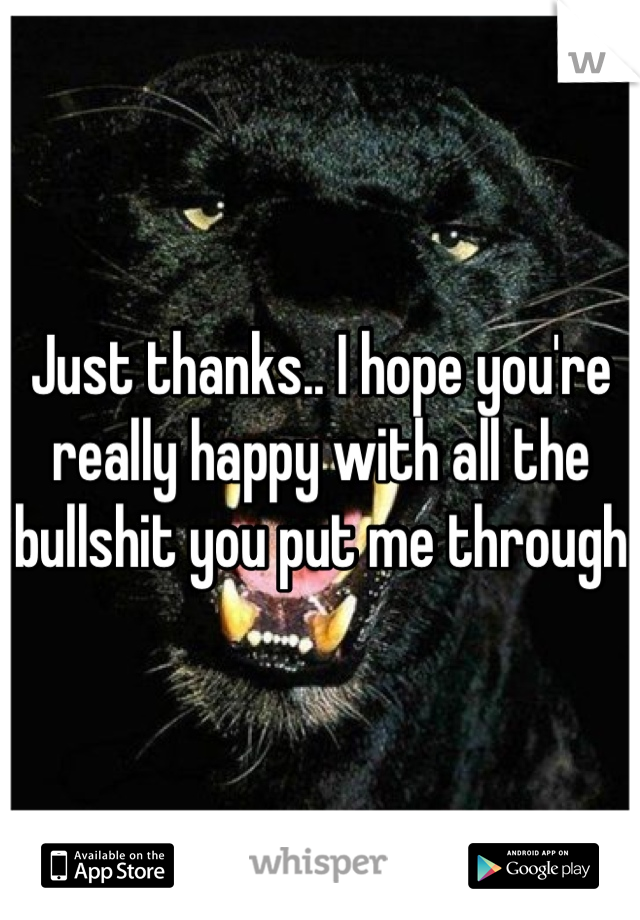 Just thanks.. I hope you're really happy with all the bullshit you put me through