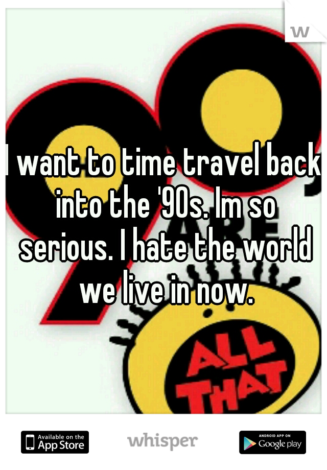I want to time travel back into the '90s. Im so serious. I hate the world we live in now.