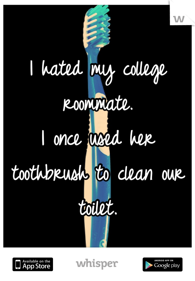 I hated my college roommate. I once used her toothbrush to clean our toilet.