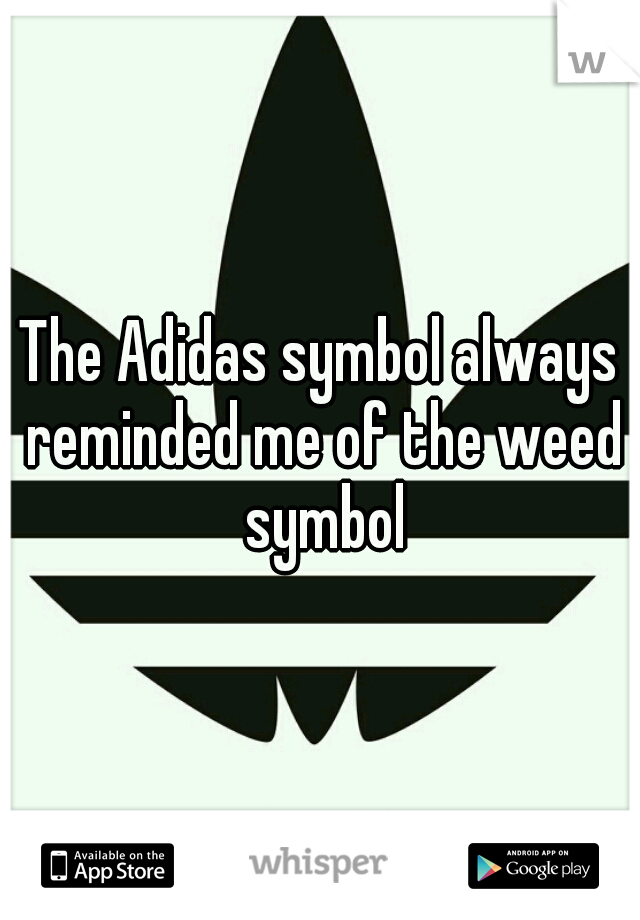 The Adidas symbol always reminded me of the weed symbol