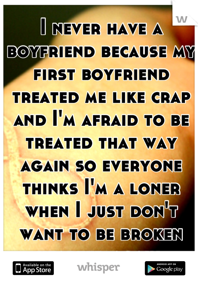 I never have a boyfriend because my first boyfriend treated me like crap and I'm afraid to be treated that way again so everyone thinks I'm a loner when I just don't want to be broken hearted again