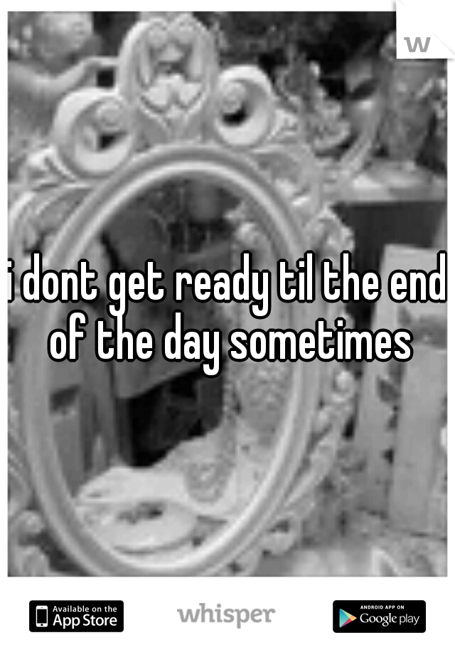 i dont get ready til the end of the day sometimes