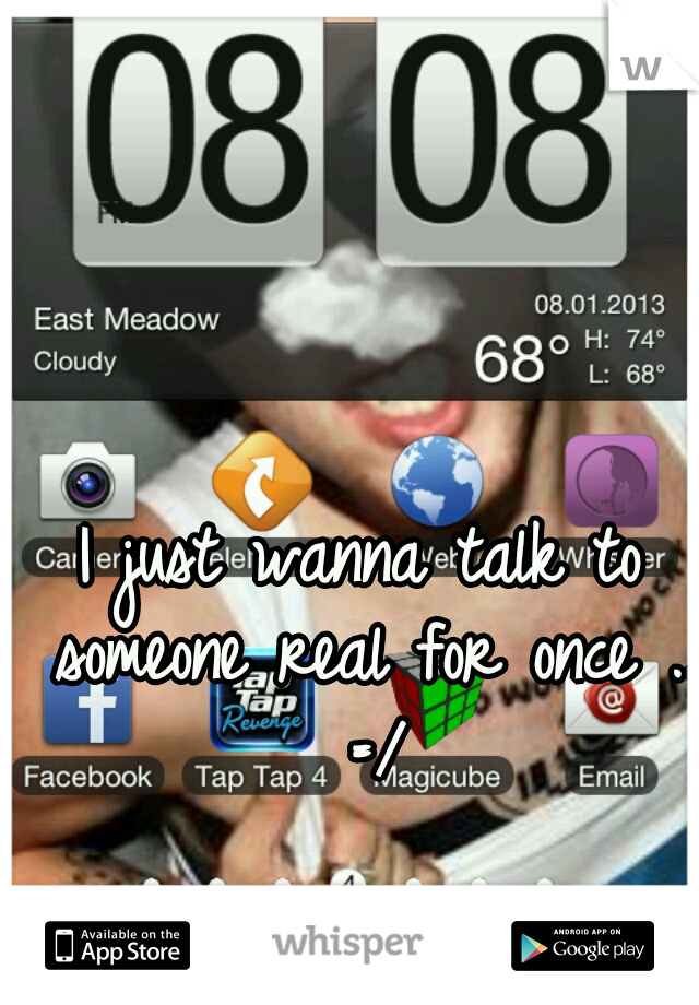 I just wanna talk to someone real for once .. =/
