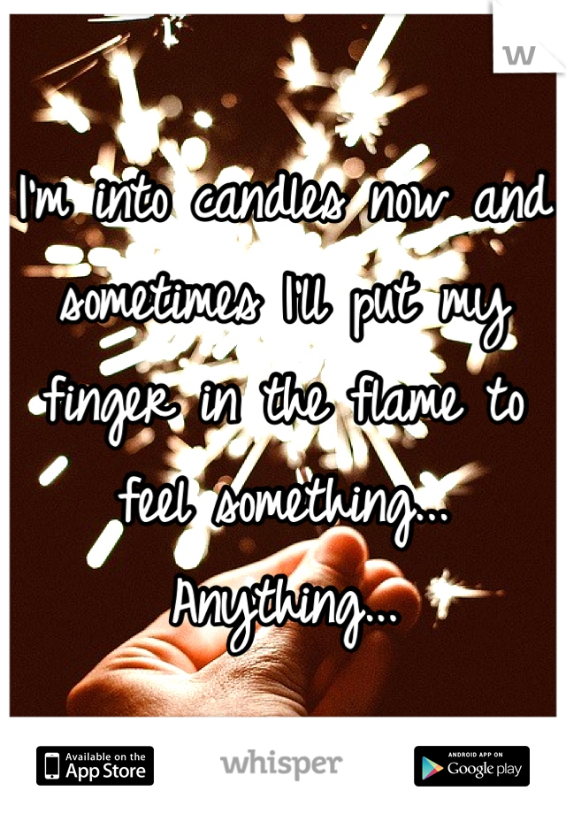 I'm into candles now and sometimes I'll put my finger in the flame to feel something... Anything...