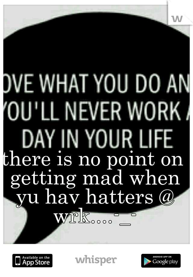 there is no point on getting mad when yu hav hatters @ wrk....-_-