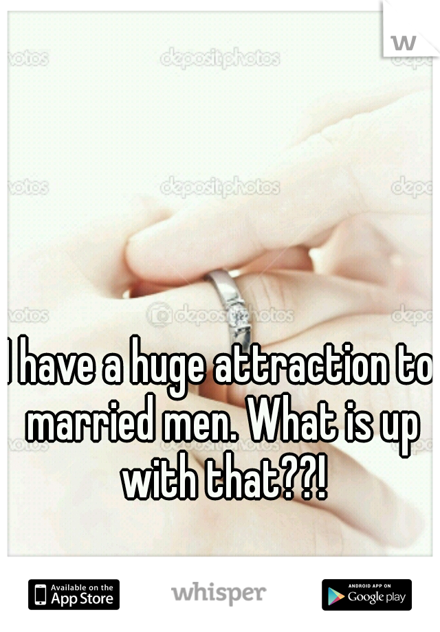 I have a huge attraction to married men. What is up with that??!