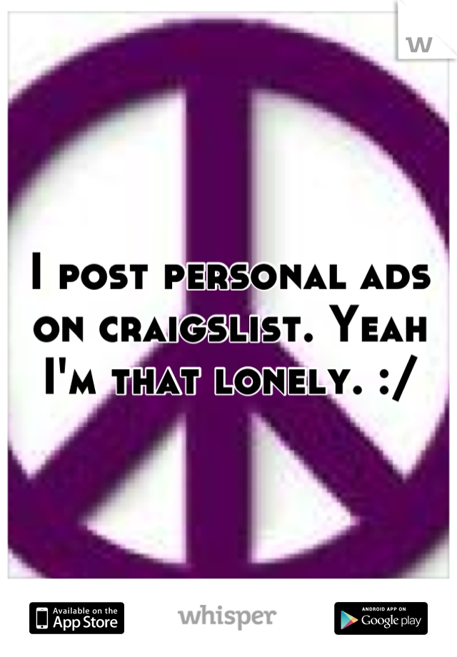 I post personal ads on craigslist. Yeah I'm that lonely. :/