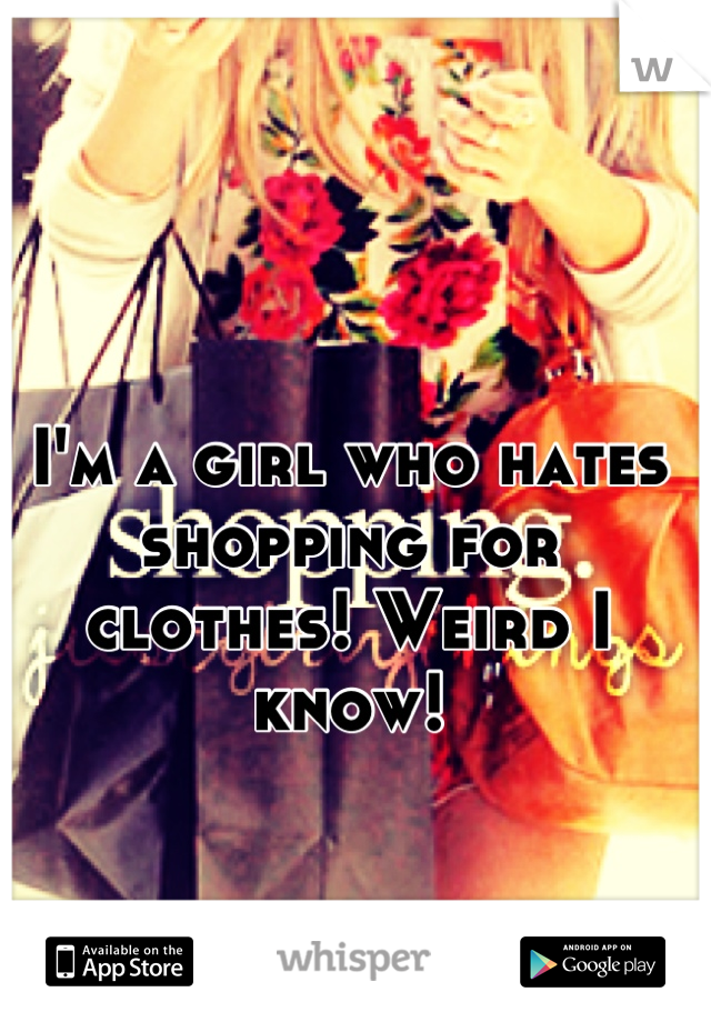 I'm a girl who hates shopping for clothes! Weird I know!