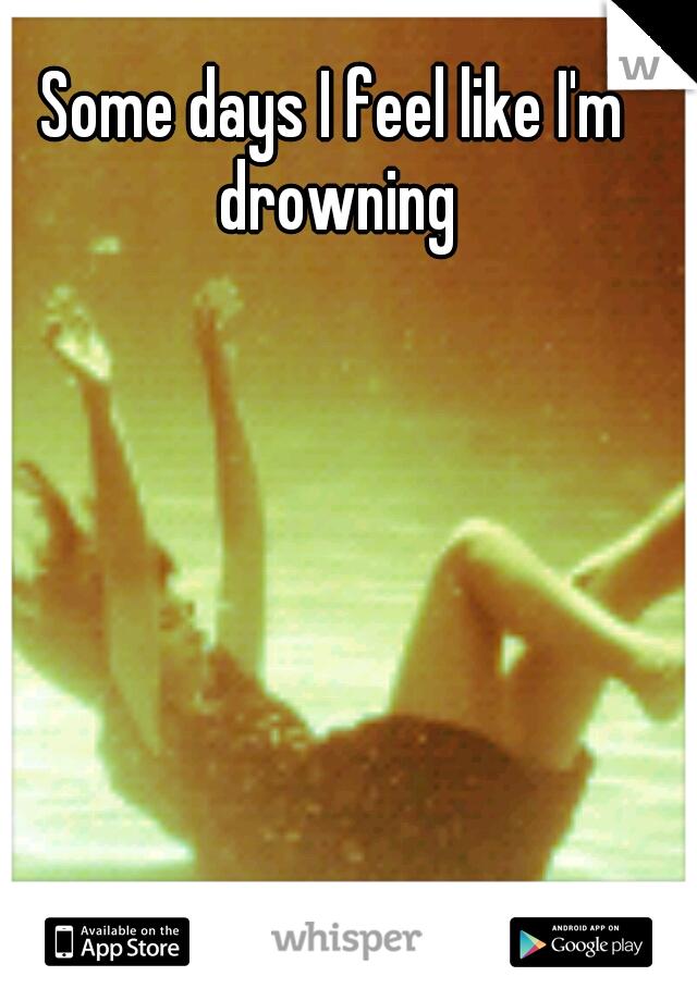 Some days I feel like I'm drowning