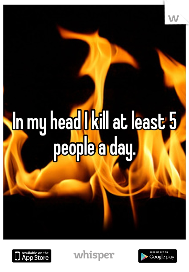 In my head I kill at least 5 people a day.