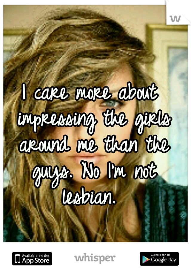 I care more about impressing the girls around me than the guys. No I'm not lesbian.