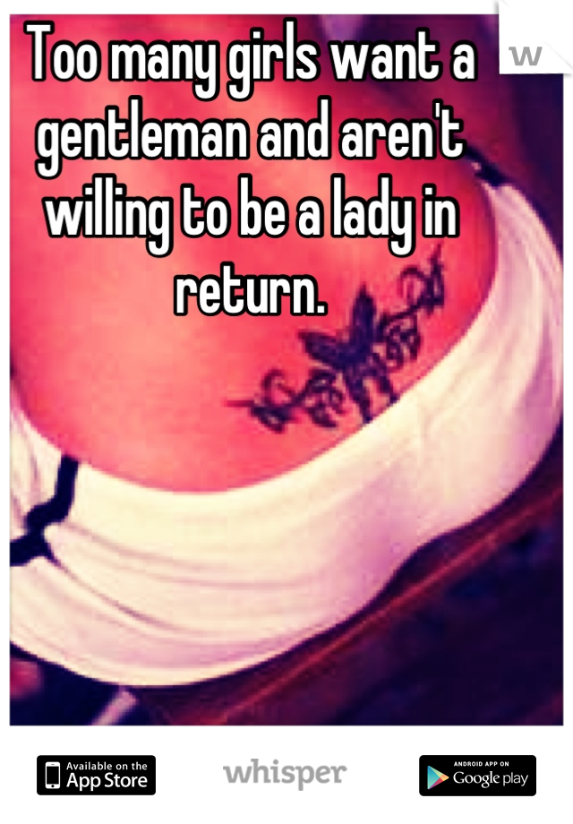 Too many girls want a gentleman and aren't willing to be a lady in return.