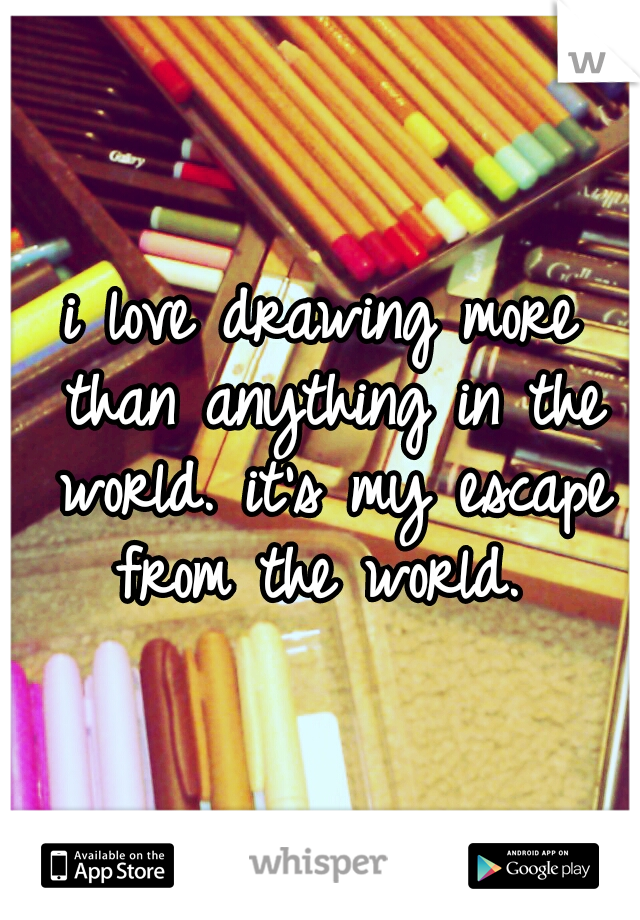 i love drawing more than anything in the world. it's my escape from the world.