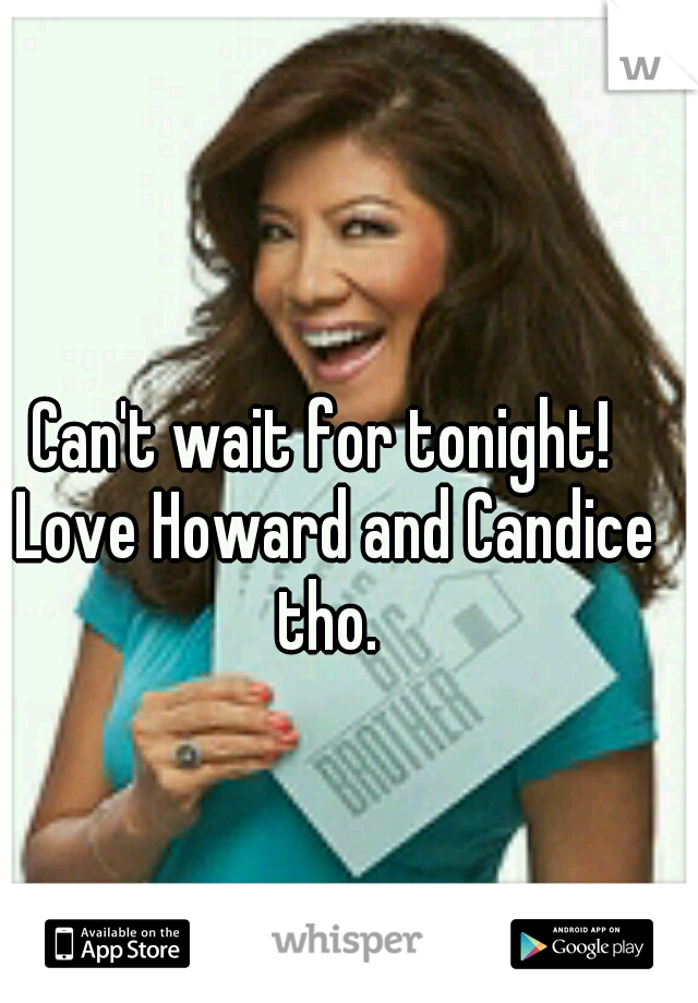 Can't wait for tonight!  Love Howard and Candice tho.