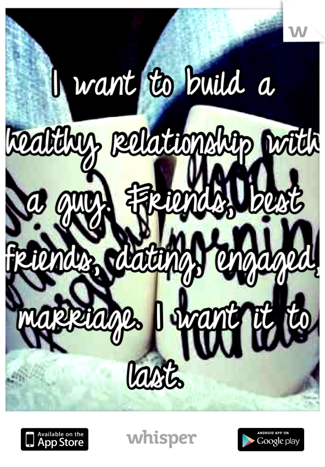 I want to build a healthy relationship with a guy. Friends, best friends, dating, engaged, marriage. I want it to last.