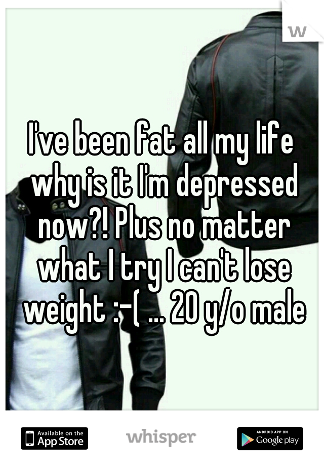 I've been fat all my life why is it I'm depressed now?! Plus no matter what I try I can't lose weight :-( ... 20 y/o male
