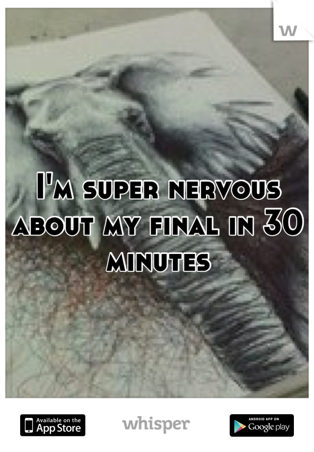 I'm super nervous about my final in 30 minutes
