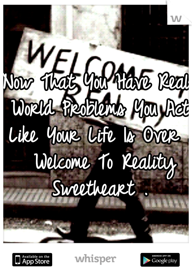 Now That You Have Real World Problems You Act Like Your Life Is Over .  Welcome To Reality Sweetheart .