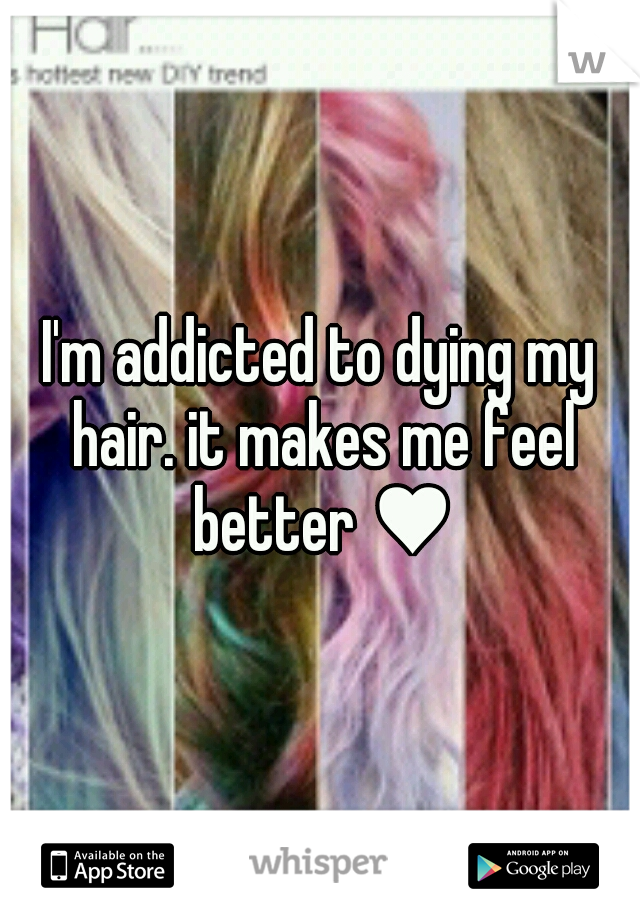 I'm addicted to dying my hair. it makes me feel better ♥