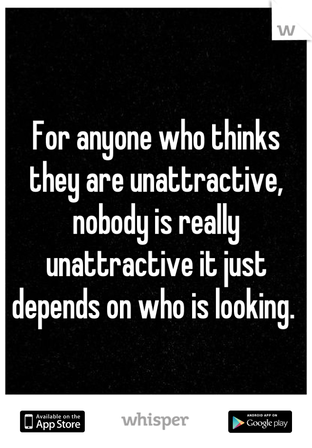 For anyone who thinks they are unattractive, nobody is really unattractive it just depends on who is looking.