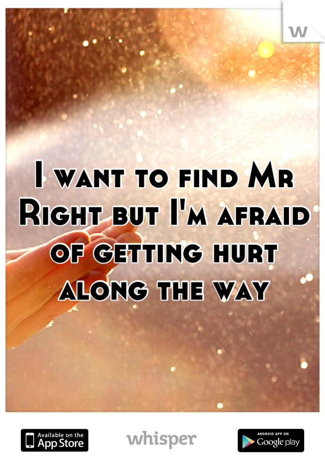 I want to find Mr Right but I'm afraid of getting hurt along the way