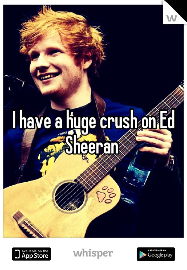 I have a huge crush on Ed Sheeran