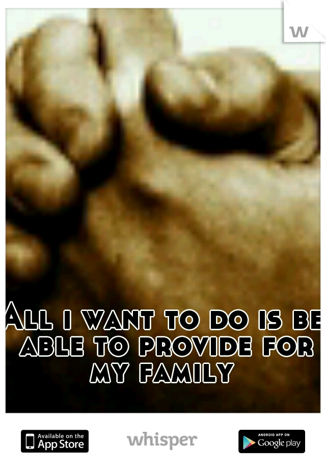 All i want to do is be able to provide for my family
