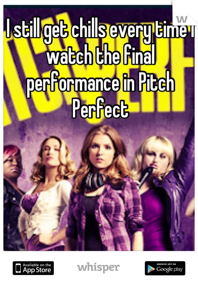 I still get chills every time I watch the final performance in Pitch Perfect