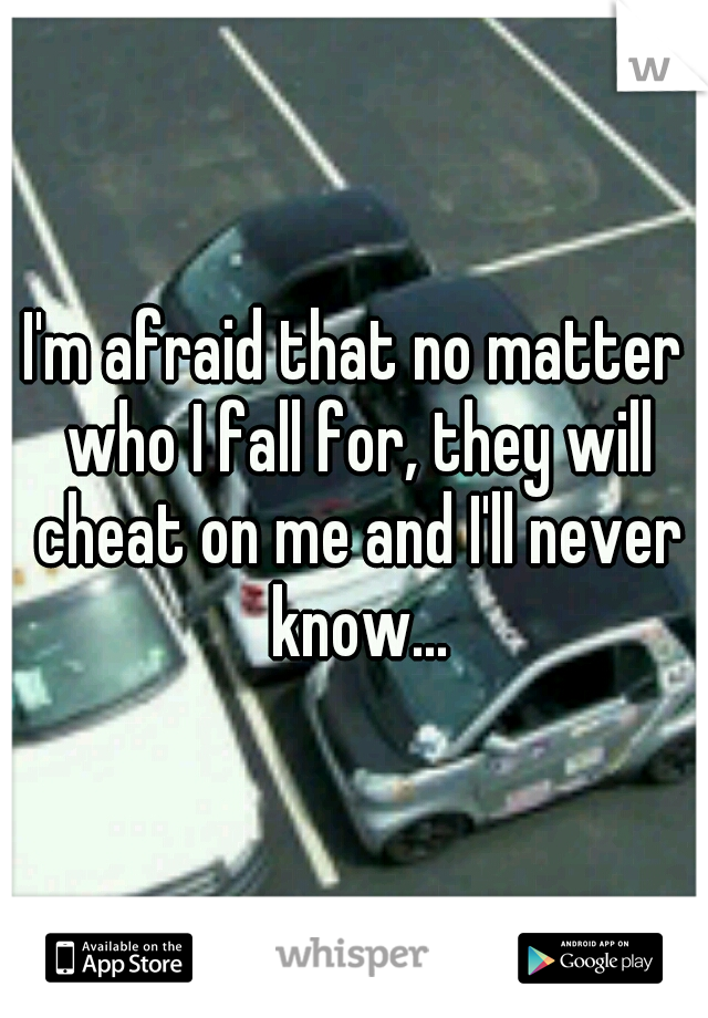 I'm afraid that no matter who I fall for, they will cheat on me and I'll never know...