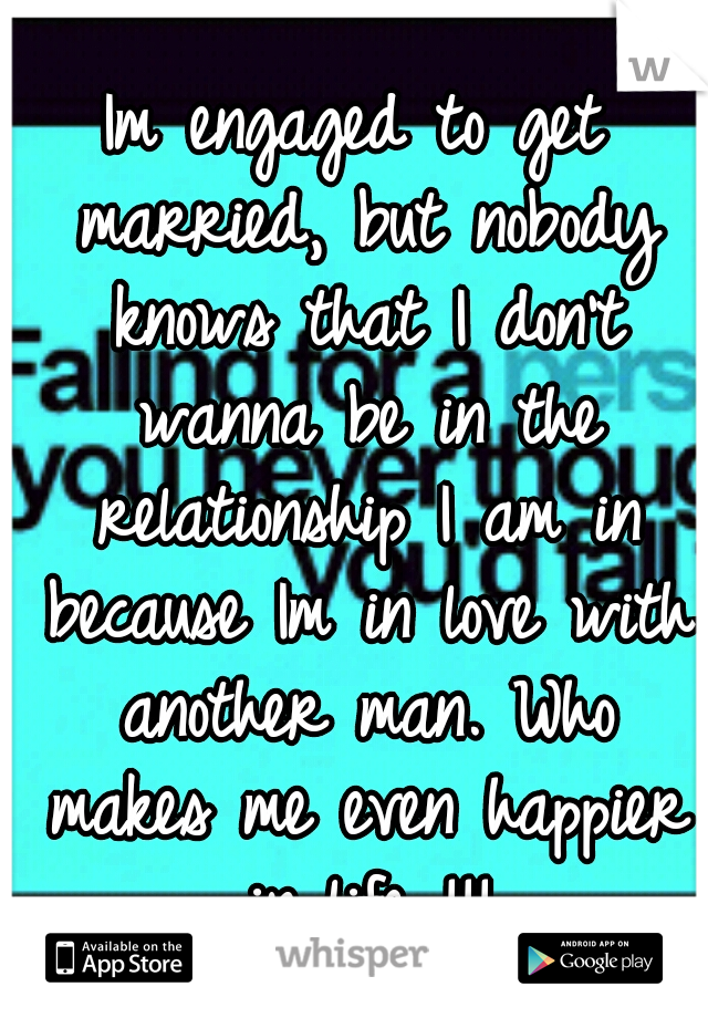 Im engaged to get married, but nobody knows that I don't wanna be in the relationship I am in because Im in love with another man. Who makes me even happier in life !!!