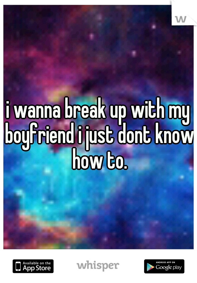 i wanna break up with my boyfriend i just dont know how to.