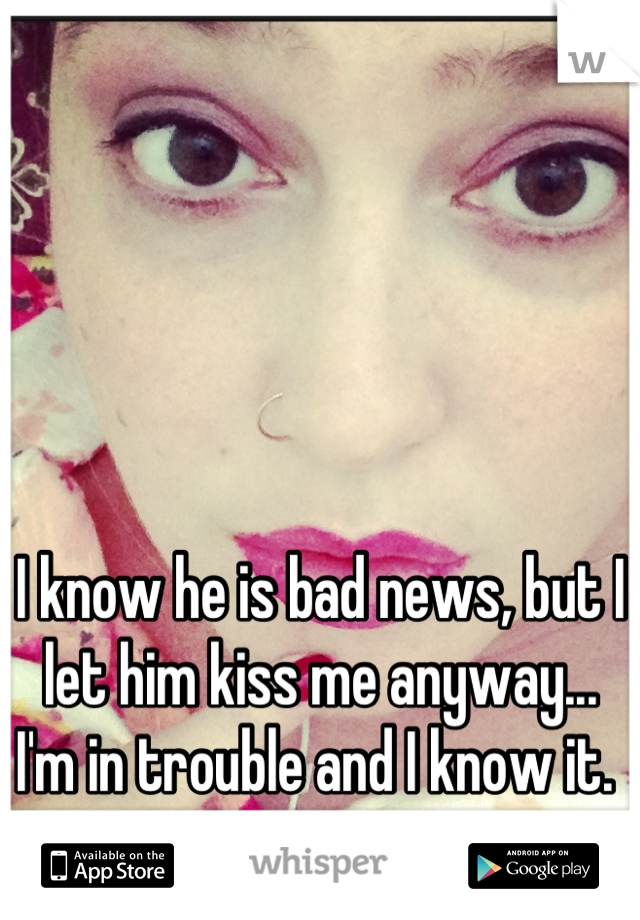 I know he is bad news, but I let him kiss me anyway... I'm in trouble and I know it.
