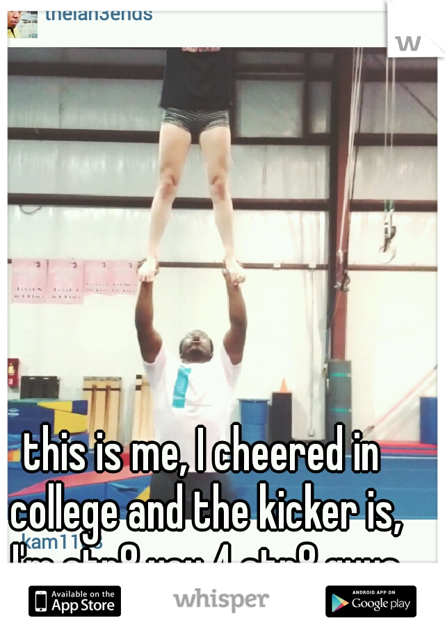 this is me, I cheered in college and the kicker is, I'm str8 yay 4 str8 guys