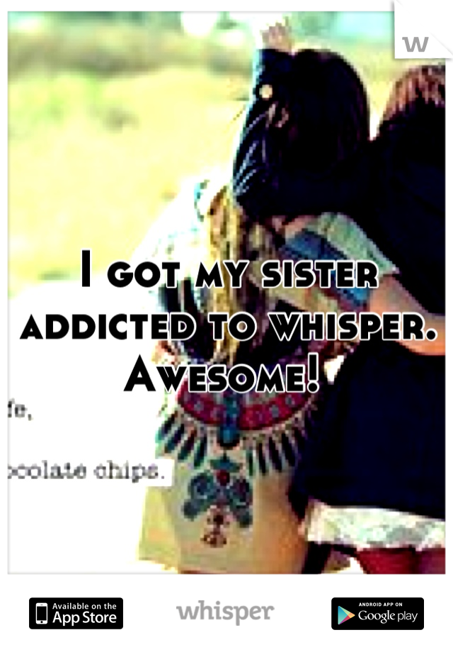 I got my sister addicted to whisper. Awesome!
